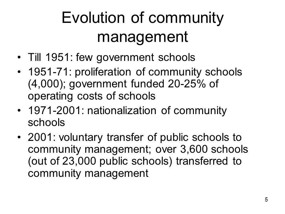5 Evolution of community management Till 1951: few government schools : proliferation of community schools (4,000); government funded 20-25% of operating costs of schools : nationalization of community schools 2001: voluntary transfer of public schools to community management; over 3,600 schools (out of 23,000 public schools) transferred to community management