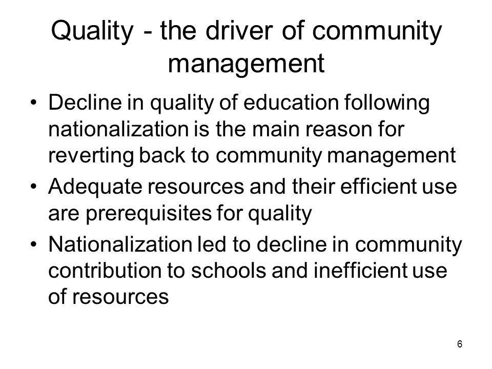 6 Quality - the driver of community management Decline in quality of education following nationalization is the main reason for reverting back to community management Adequate resources and their efficient use are prerequisites for quality Nationalization led to decline in community contribution to schools and inefficient use of resources