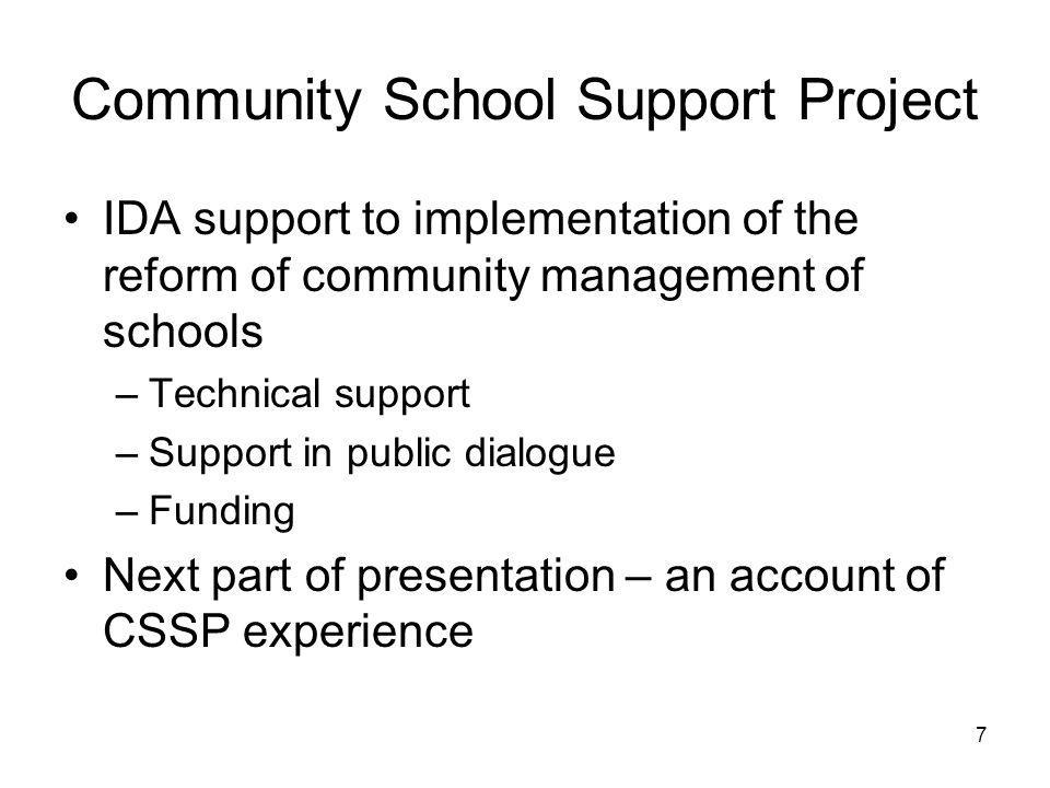 7 Community School Support Project IDA support to implementation of the reform of community management of schools –Technical support –Support in publi