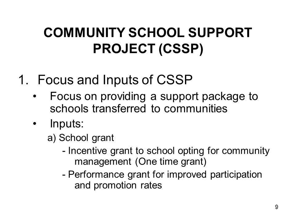 9 COMMUNITY SCHOOL SUPPORT PROJECT (CSSP) 1.Focus and Inputs of CSSP Focus on providing a support package to schools transferred to communities Inputs: a) School grant - Incentive grant to school opting for community management (One time grant) - Performance grant for improved participation and promotion rates