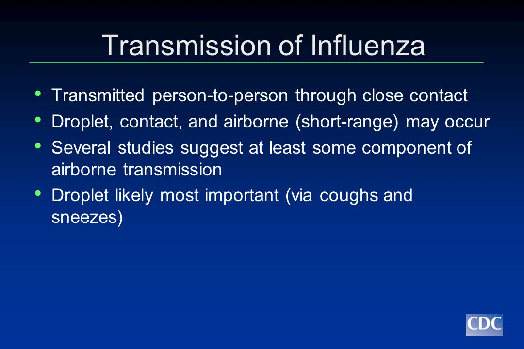 Contact Transmission Potential Influenza virus survival on surfaces at room temperature and moderate humidity: Steel and plastic: 24-48 hours Cloth and tissues: 8-12 hours Transfer to hands possible after inoculation of: Steel: up to 24 hrs Tissue: up to 15 minutes Enveloped virus - inactivated by detergents, alcohol, bleach, household disinfectants