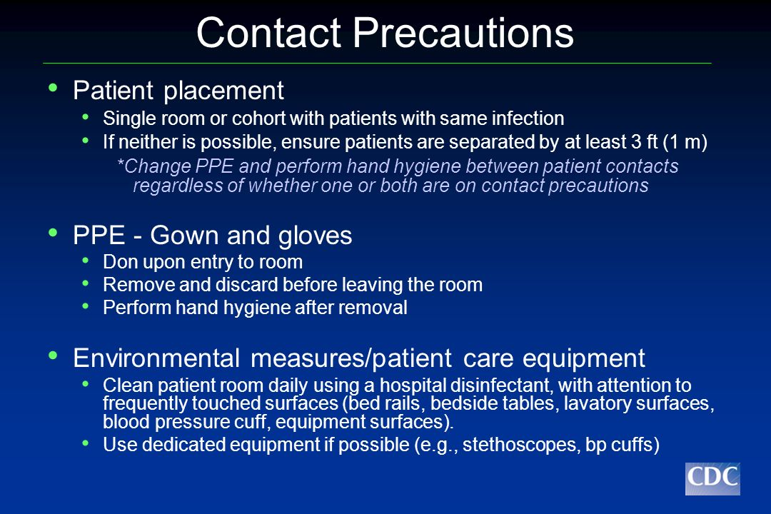 Droplet Precautions Patient placement Single room or cohort with patients with same infection If neither is possible, ensure patients are separated by at least 3 ft (1 meter) Surgical mask on patient when outside of patient room Negative pressure or airborne isolation rooms not required PPE – surgical mask Don upon entry into room Eye protection (goggles or face shield) if needed according to standard precautions