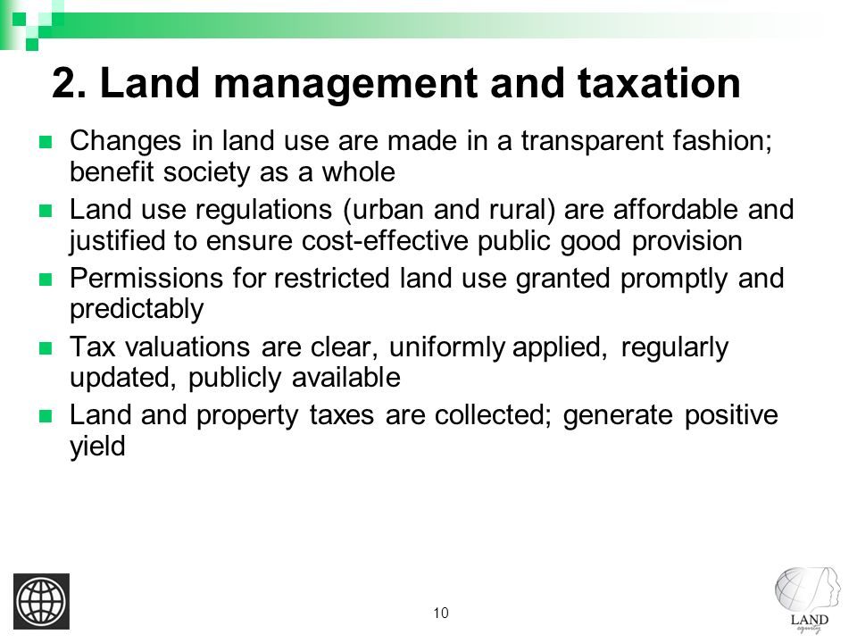 10 2. Land management and taxation Changes in land use are made in a transparent fashion; benefit society as a whole Land use regulations (urban and r