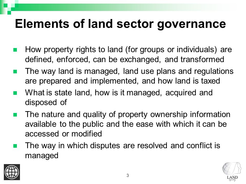 3 Elements of land sector governance How property rights to land (for groups or individuals) are defined, enforced, can be exchanged, and transformed The way land is managed, land use plans and regulations are prepared and implemented, and how land is taxed What is state land, how is it managed, acquired and disposed of The nature and quality of property ownership information available to the public and the ease with which it can be accessed or modified The way in which disputes are resolved and conflict is managed