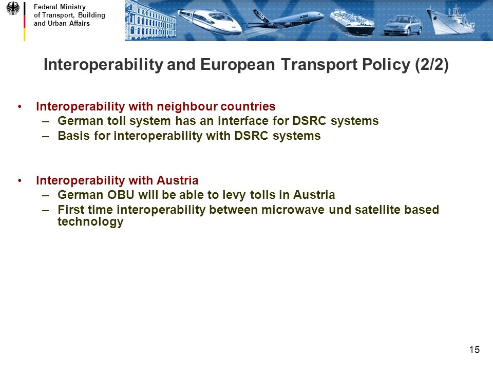 Federal Ministry of Transport, Building and Urban Affairs 15 Interoperability and European Transport Policy (2/2) Interoperability with neighbour countries –German toll system has an interface for DSRC systems –Basis for interoperability with DSRC systems Interoperability with Austria –German OBU will be able to levy tolls in Austria –First time interoperability between microwave und satellite based technology