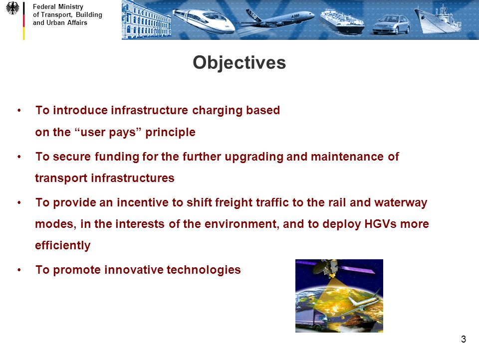 Federal Ministry of Transport, Building and Urban Affairs 3 Objectives To introduce infrastructure charging based on the user pays principle To secure funding for the further upgrading and maintenance of transport infrastructures To provide an incentive to shift freight traffic to the rail and waterway modes, in the interests of the environment, and to deploy HGVs more efficiently To promote innovative technologies