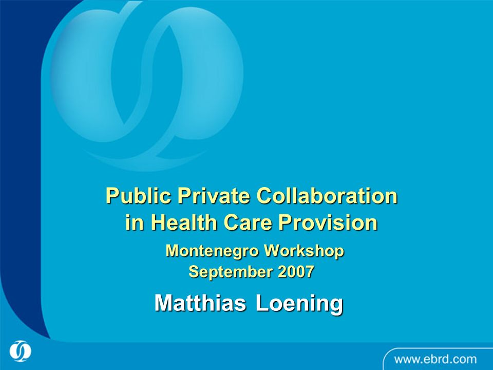Public Private Collaboration in Health Care Provision Montenegro Workshop September 2007 Matthias Loening