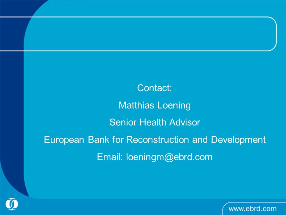 Contact: Matthias Loening Senior Health Advisor European Bank for Reconstruction and Development Email: loeningm@ebrd.com