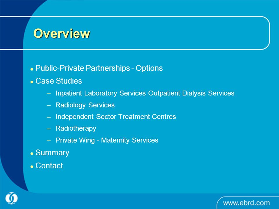 Overview Public-Private Partnerships - Options Case Studies –Inpatient Laboratory Services Outpatient Dialysis Services –Radiology Services –Independent Sector Treatment Centres –Radiotherapy –Private Wing - Maternity Services Summary Contact