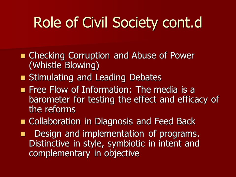 Role of Civil Society cont.d Checking Corruption and Abuse of Power (Whistle Blowing) Checking Corruption and Abuse of Power (Whistle Blowing) Stimulating and Leading Debates Stimulating and Leading Debates Free Flow of Information: The media is a barometer for testing the effect and efficacy of the reforms Free Flow of Information: The media is a barometer for testing the effect and efficacy of the reforms Collaboration in Diagnosis and Feed Back Collaboration in Diagnosis and Feed Back Design and implementation of programs.