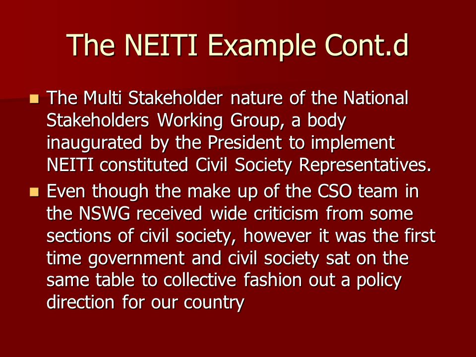 The NEITI Example Cont.d The Multi Stakeholder nature of the National Stakeholders Working Group, a body inaugurated by the President to implement NEITI constituted Civil Society Representatives.