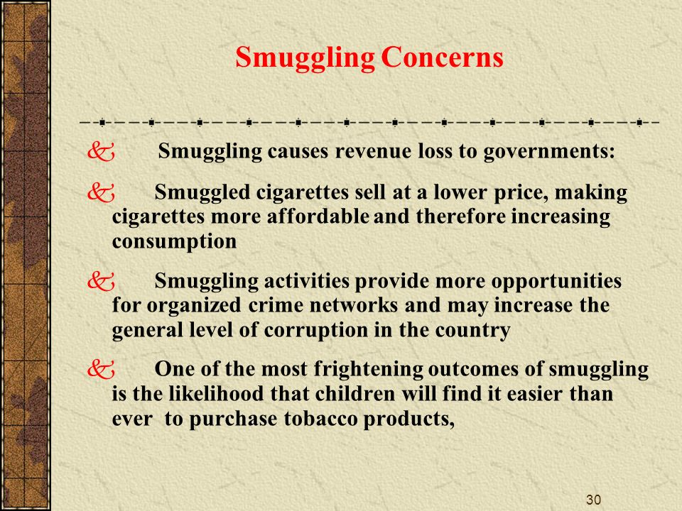 30 Smuggling Concerns Smuggling causes revenue loss to governments: Smuggled cigarettes sell at a lower price, making cigarettes more affordable and therefore increasing consumption Smuggling activities provide more opportunities for organized crime networks and may increase the general level of corruption in the country One of the most frightening outcomes of smuggling is the likelihood that children will find it easier than ever to purchase tobacco products,