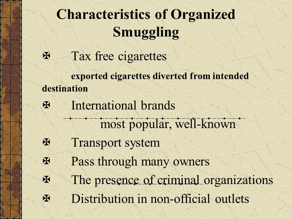 Characteristics of Organized Smuggling Tax free cigarettes exported cigarettes diverted from intended destination International brands most popular, well-known Transport system Pass through many owners The presence of criminal organizations Distribution in non-official outlets
