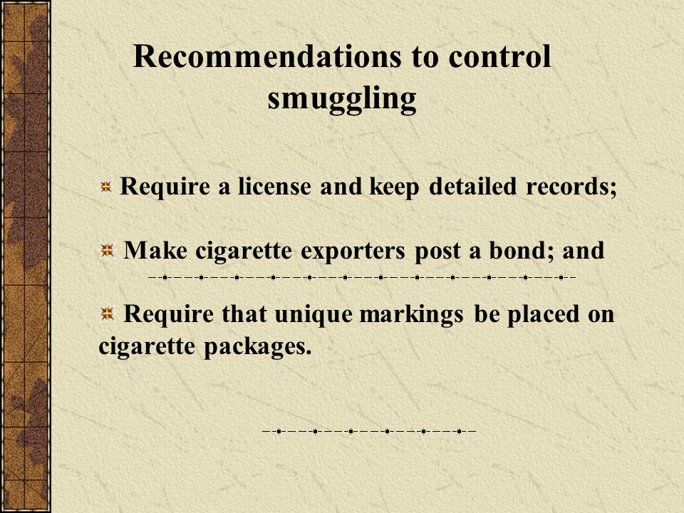 Recommendations to control smuggling Require a license and keep detailed records; Make cigarette exporters post a bond; and Require that unique markings be placed on cigarette packages.