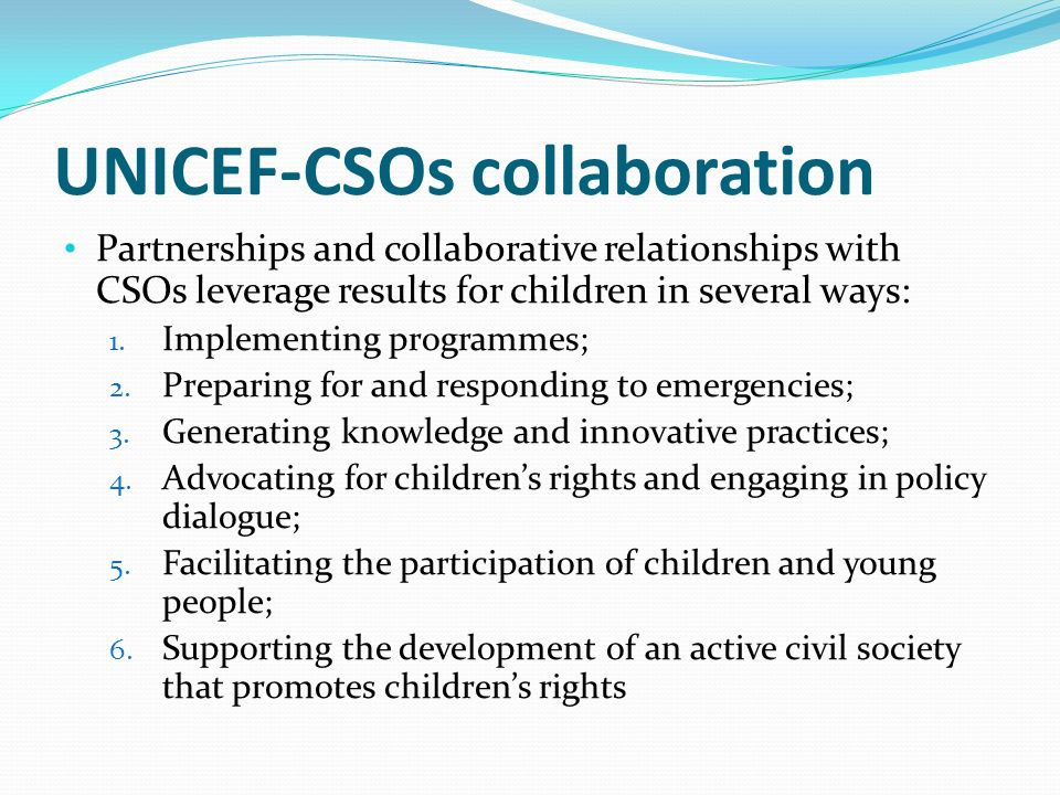 UNICEF-CSOs collaboration Partnerships and collaborative relationships with CSOs leverage results for children in several ways: 1.