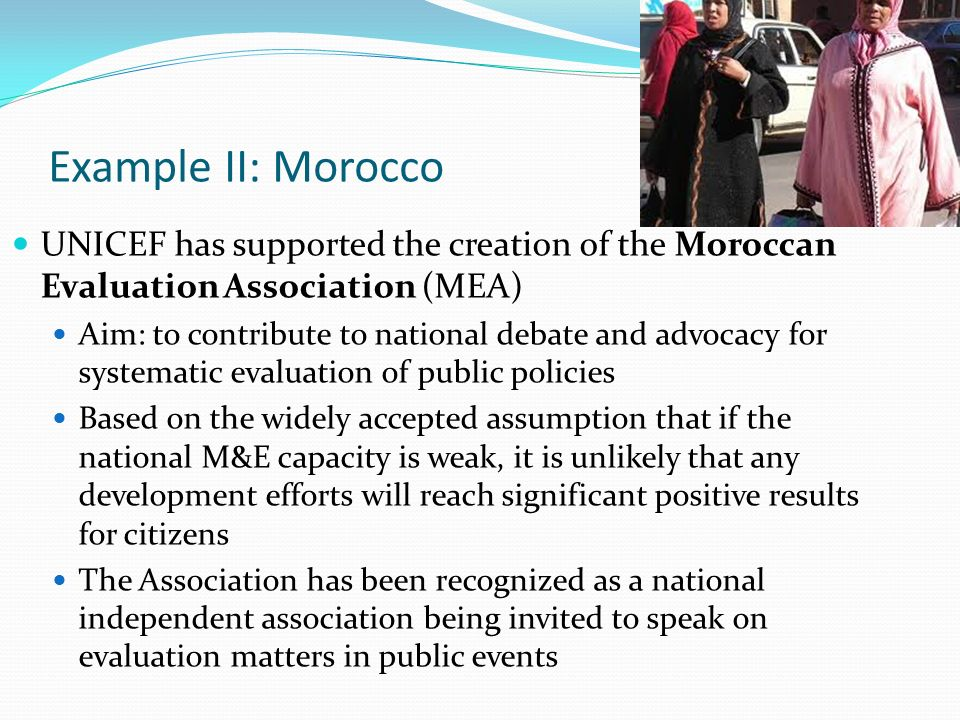 Example II: Morocco UNICEF has supported the creation of the Moroccan Evaluation Association (MEA) Aim: to contribute to national debate and advocacy for systematic evaluation of public policies Based on the widely accepted assumption that if the national M&E capacity is weak, it is unlikely that any development efforts will reach significant positive results for citizens The Association has been recognized as a national independent association being invited to speak on evaluation matters in public events