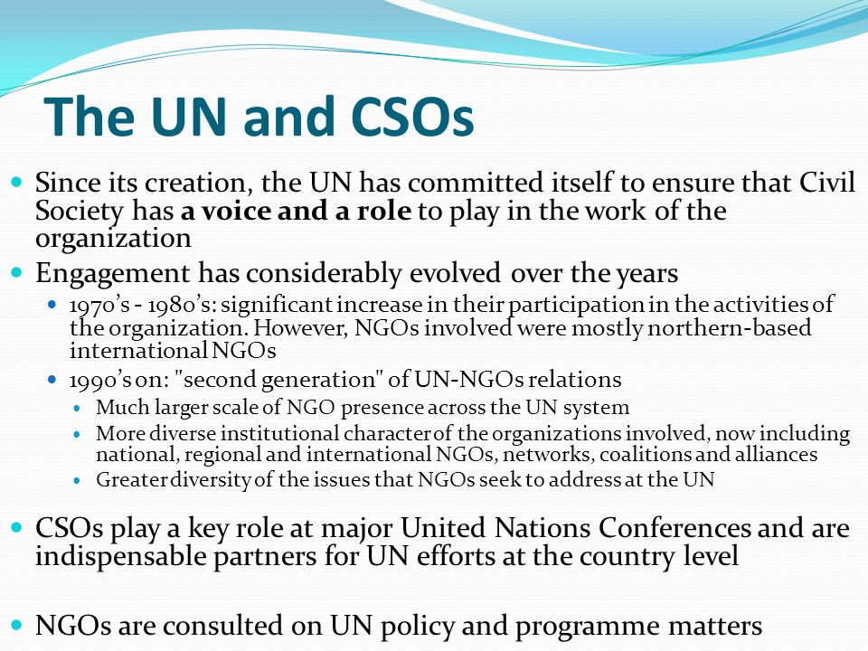 The UN and CSOs Since its creation, the UN has committed itself to ensure that Civil Society has a voice and a role to play in the work of the organization Engagement has considerably evolved over the years 1970s - 1980s: significant increase in their participation in the activities of the organization.