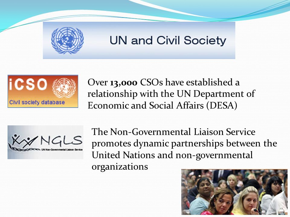 Over 13,000 CSOs have established a relationship with the UN Department of Economic and Social Affairs (DESA) The Non-Governmental Liaison Service promotes dynamic partnerships between the United Nations and non-governmental organizations