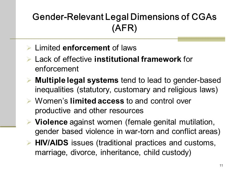 11 Gender-Relevant Legal Dimensions of CGAs (AFR) Limited enforcement of laws Lack of effective institutional framework for enforcement Multiple legal