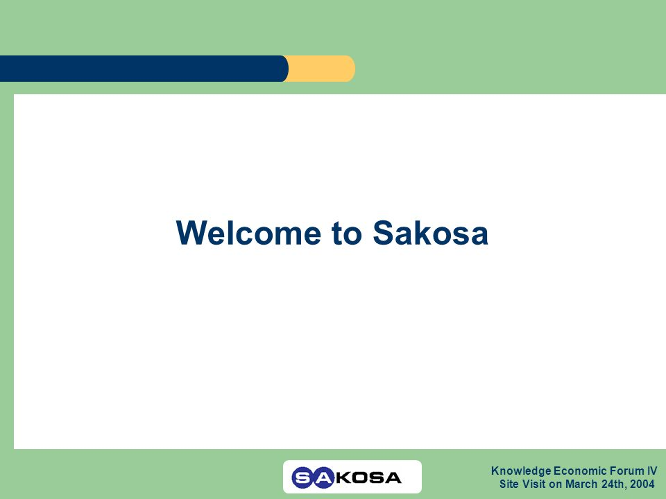 Knowledge Economic Forum IV Site Visit on March 24th, 2004 Welcome to Sakosa