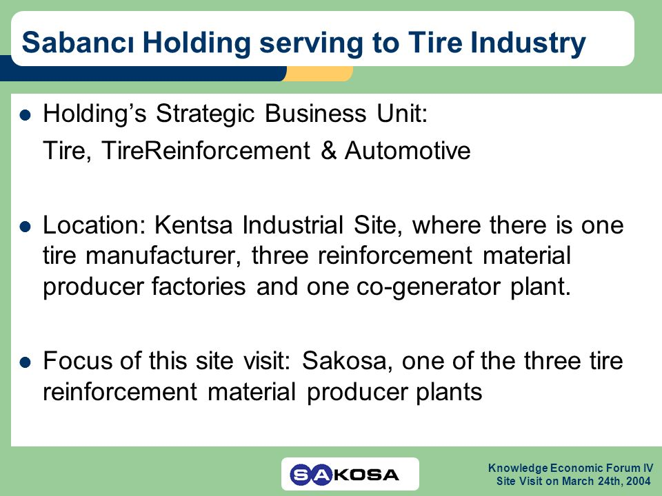 Knowledge Economic Forum IV Site Visit on March 24th, 2004 Sabancı Holding serving to Tire Industry Holdings Strategic Business Unit: Tire, TireReinfo