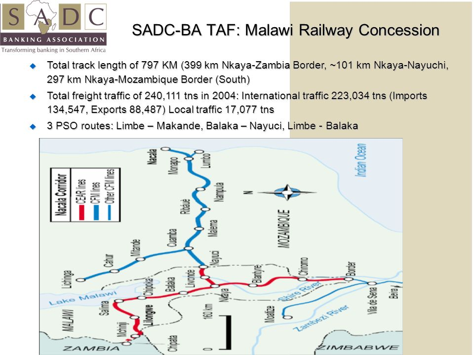 SADC-BA TAF: Malawi Railway Concession Total track length of 797 KM (399 km Nkaya-Zambia Border, ~101 km Nkaya-Nayuchi, 297 km Nkaya-Mozambique Border (South) Total track length of 797 KM (399 km Nkaya-Zambia Border, ~101 km Nkaya-Nayuchi, 297 km Nkaya-Mozambique Border (South) Total freight traffic of 240,111 tns in 2004: International traffic 223,034 tns (Imports 134,547, Exports 88,487) Local traffic 17,077 tns Total freight traffic of 240,111 tns in 2004: International traffic 223,034 tns (Imports 134,547, Exports 88,487) Local traffic 17,077 tns 3 PSO routes: Limbe – Makande, Balaka – Nayuci, Limbe - Balaka 3 PSO routes: Limbe – Makande, Balaka – Nayuci, Limbe - Balaka