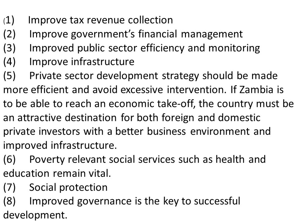 ( 1) Improve tax revenue collection (2) Improve governments financial management (3) Improved public sector efficiency and monitoring (4) Improve infrastructure (5) Private sector development strategy should be made more efficient and avoid excessive intervention.