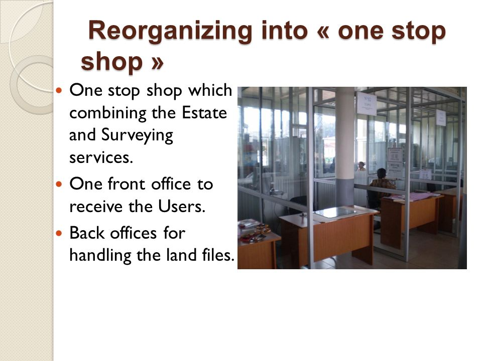 Reorganizing into « one stop shop » Reorganizing into « one stop shop » One stop shop which combining the Estate and Surveying services.