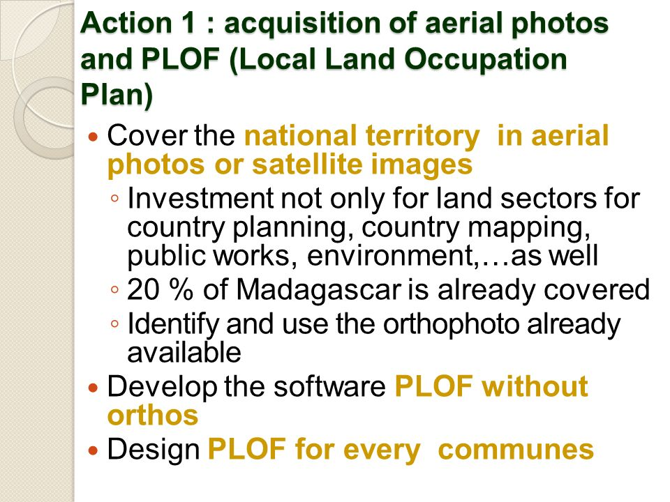 Action 1 : acquisition of aerial photos and PLOF (Local Land Occupation Plan) Cover the national territory in aerial photos or satellite images Investment not only for land sectors for country planning, country mapping, public works, environment,…as well 20 % of Madagascar is already covered Identify and use the orthophoto already available Develop the software PLOF without orthos Design PLOF for every communes