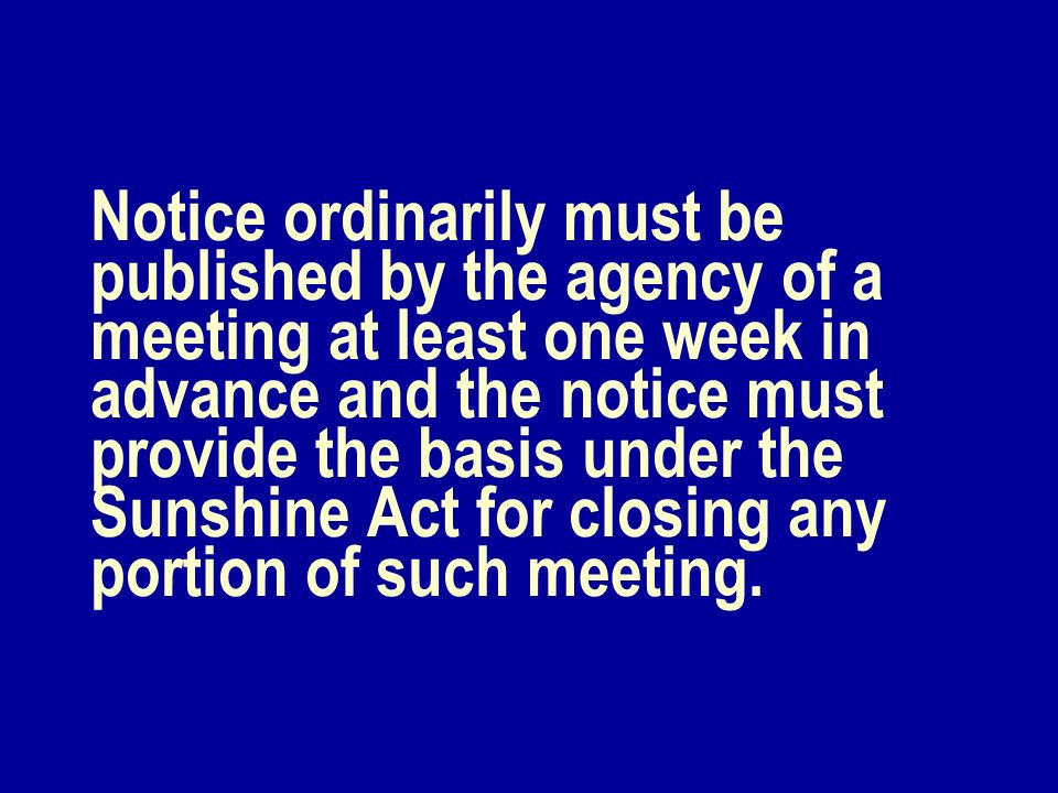 Notice ordinarily must be published by the agency of a meeting at least one week in advance and the notice must provide the basis under the Sunshine A