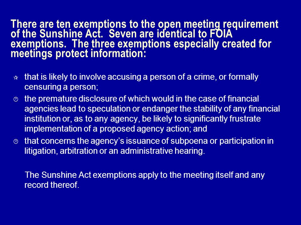 There are ten exemptions to the open meeting requirement of the Sunshine Act. Seven are identical to FOIA exemptions. The three exemptions especially