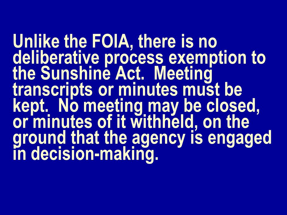 Unlike the FOIA, there is no deliberative process exemption to the Sunshine Act. Meeting transcripts or minutes must be kept. No meeting may be closed