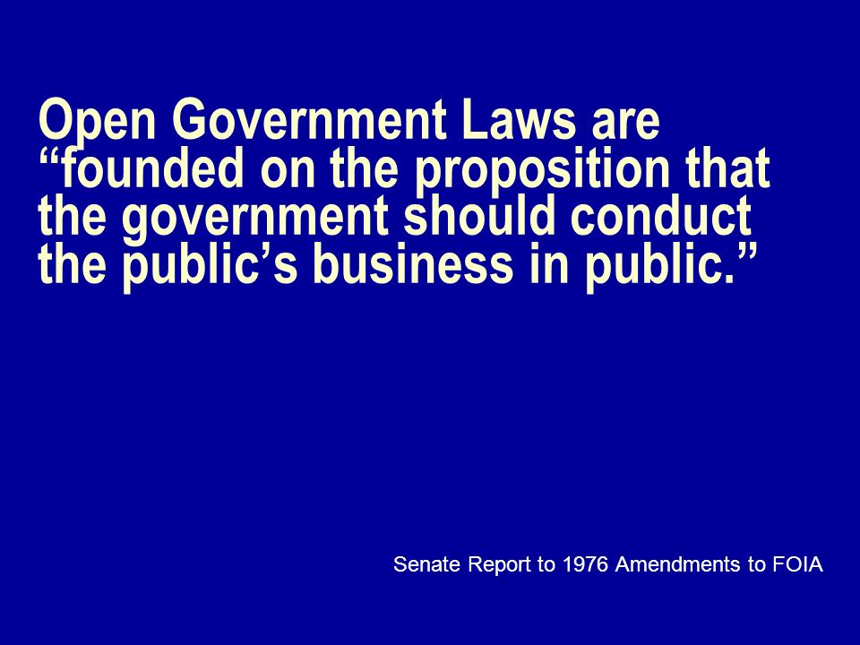 Open Government Laws are founded on the proposition that the government should conduct the publics business in public. Senate Report to 1976 Amendment