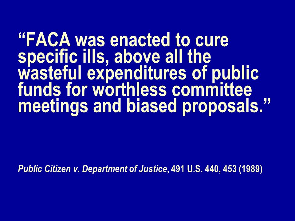 FACA was enacted to cure specific ills, above all the wasteful expenditures of public funds for worthless committee meetings and biased proposals. Pub