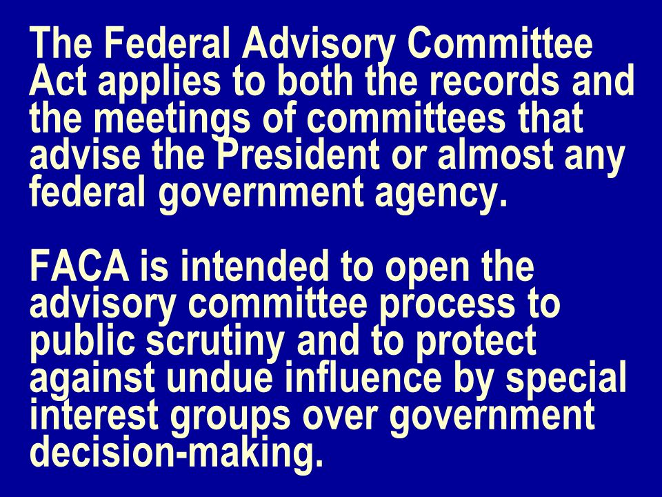 The Federal Advisory Committee Act applies to both the records and the meetings of committees that advise the President or almost any federal governme