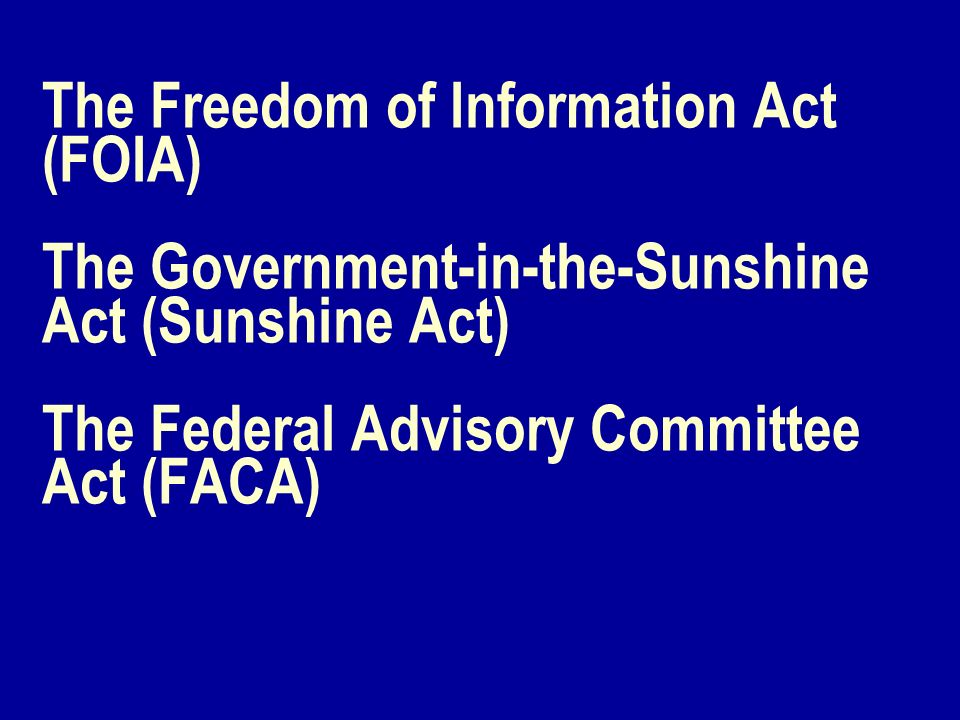 The Freedom of Information Act (FOIA) The Government-in-the-Sunshine Act (Sunshine Act) The Federal Advisory Committee Act (FACA)
