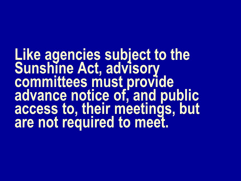 Like agencies subject to the Sunshine Act, advisory committees must provide advance notice of, and public access to, their meetings, but are not requi