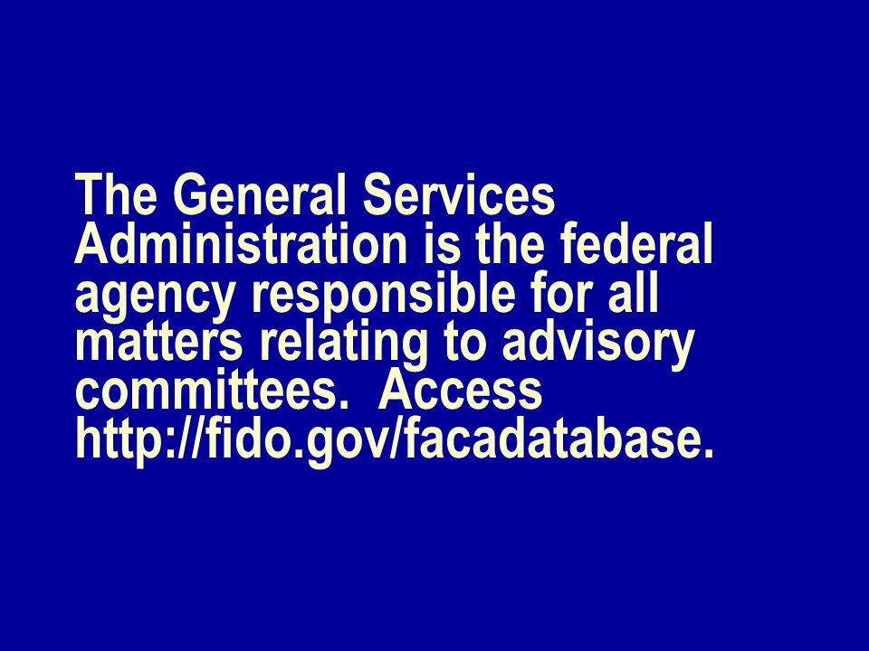 The General Services Administration is the federal agency responsible for all matters relating to advisory committees. Access http://fido.gov/facadata
