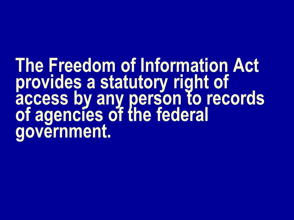 The Freedom of Information Act provides a statutory right of access by any person to records of agencies of the federal government.