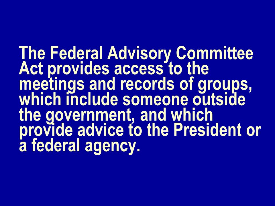 The Federal Advisory Committee Act provides access to the meetings and records of groups, which include someone outside the government, and which prov
