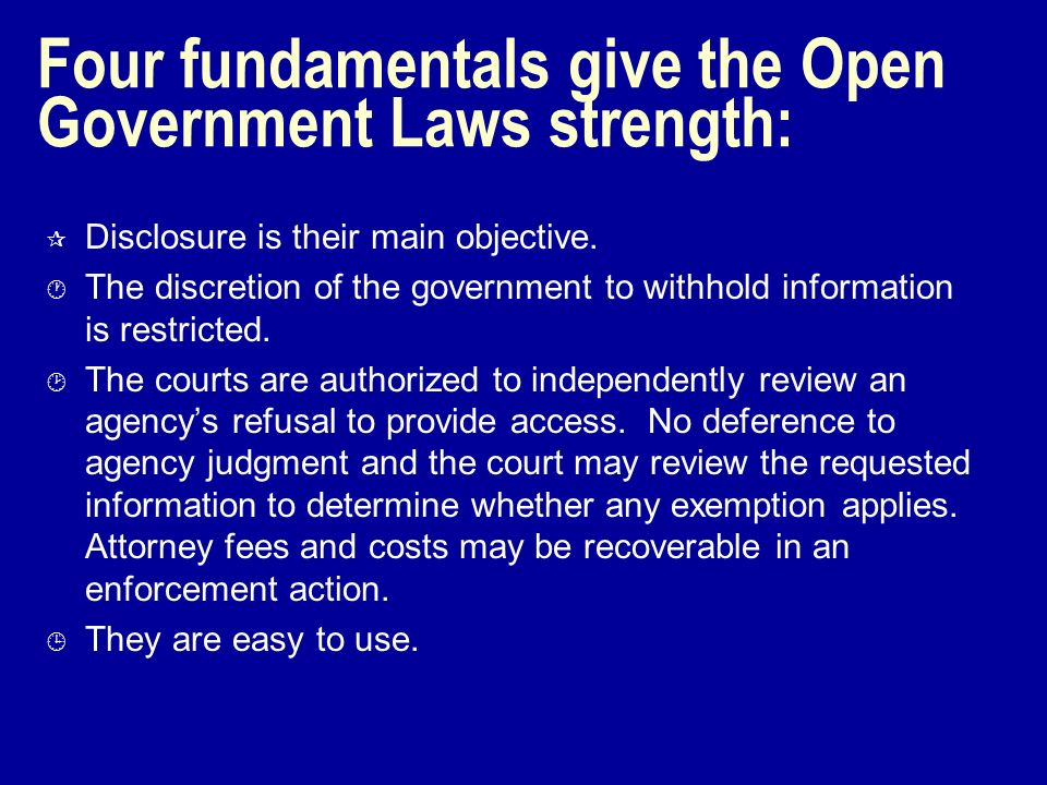Four fundamentals give the Open Government Laws strength: ¶ Disclosure is their main objective. · The discretion of the government to withhold informa