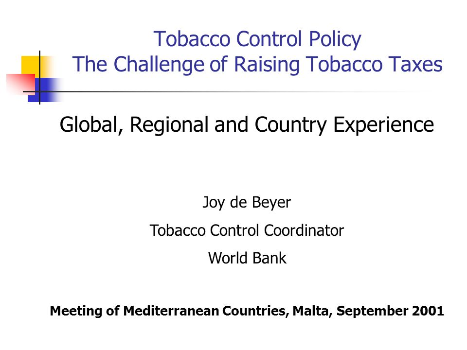 Tobacco Control Policy The Challenge of Raising Tobacco Taxes Global, Regional and Country Experience Joy de Beyer Tobacco Control Coordinator World B