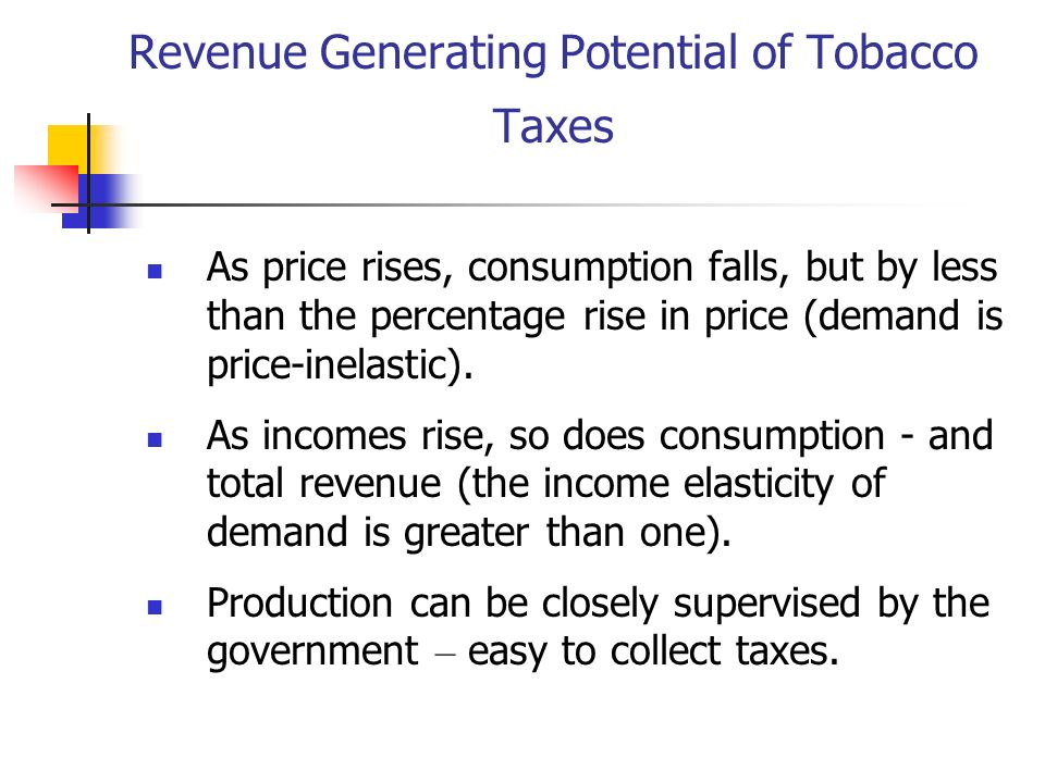 Revenue Generating Potential of Tobacco Taxes As price rises, consumption falls, but by less than the percentage rise in price (demand is price-inelas