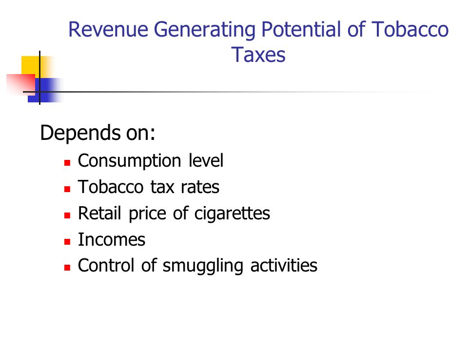 Revenue Generating Potential of Tobacco Taxes Depends on: Consumption level Tobacco tax rates Retail price of cigarettes Incomes Control of smuggling