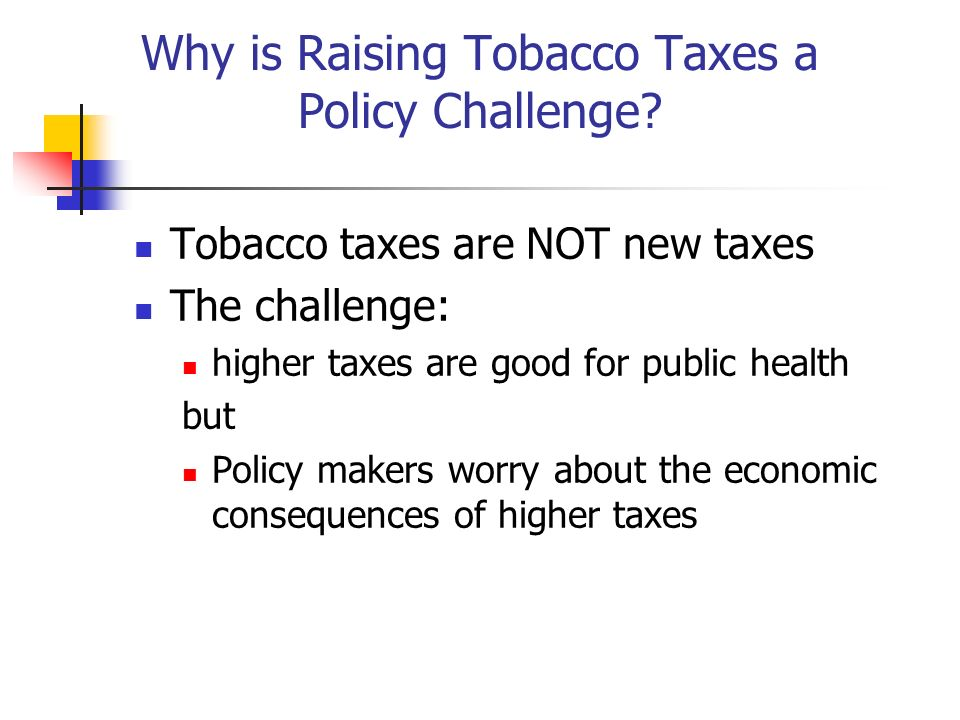 Why is Raising Tobacco Taxes a Policy Challenge? Tobacco taxes are NOT new taxes The challenge: higher taxes are good for public health but Policy mak