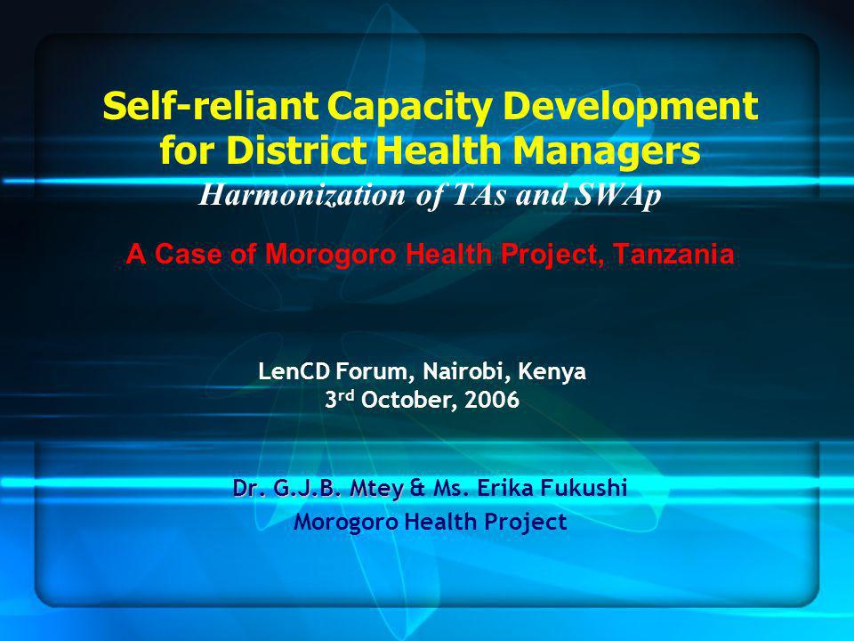 Self-reliant Capacity Development for District Health Managers Harmonization of TAs and SWAp A Case of Morogoro Health Project, Tanzania Dr.