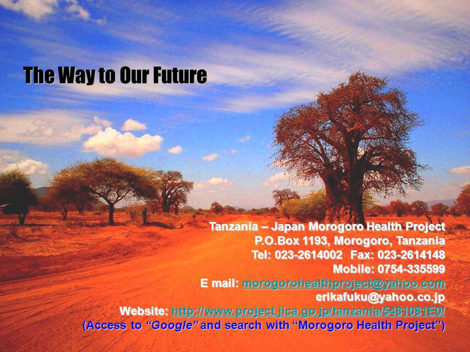 23 The Way to Our Future Tanzania – Japan Morogoro Health Project P.O.Box 1193, Morogoro, Tanzania Tel: 023-2614002 Fax: 023-2614148 Mobile: 0754-335599 E mail: morogorohealthproject@yahoo.com morogorohealthproject@yahoo.com erikafuku@yahoo.co.jp Website: http://www.project.jica.go.jp/tanzania/5481081E0/ http://www.project.jica.go.jp/tanzania/5481081E0/ (Access to Google and search with Morogoro Health Project)
