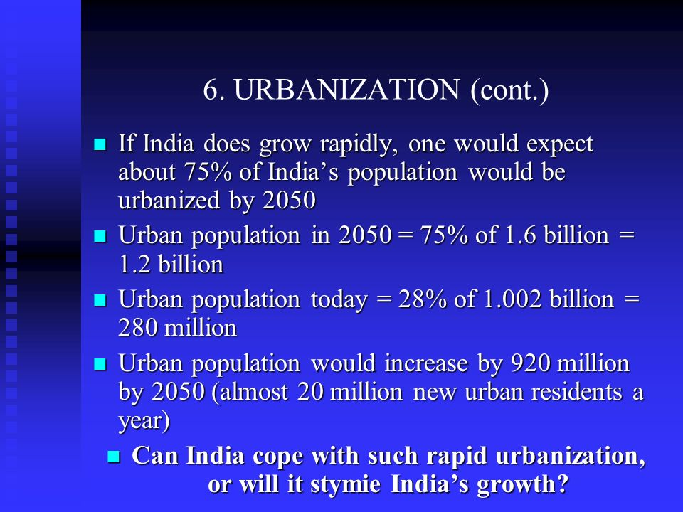 6. URBANIZATION (cont.) If India does grow rapidly, one would expect about 75% of Indias population would be urbanized by 2050 If India does grow rapi
