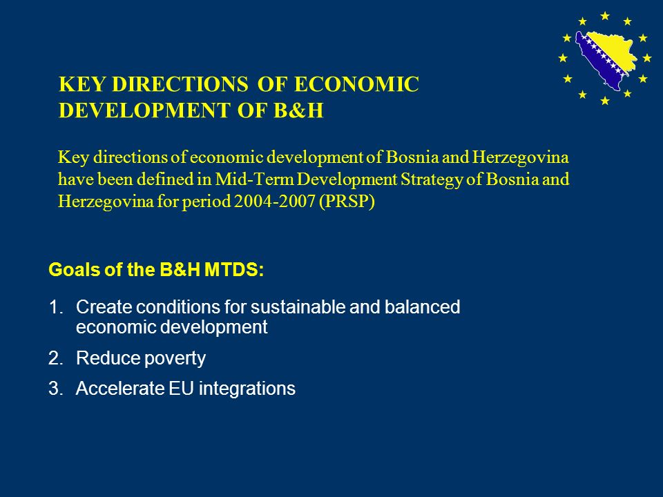 2 KEY DIRECTIONS OF ECONOMIC DEVELOPMENT OF B&H Key directions of economic development of Bosnia and Herzegovina have been defined in Mid-Term Development Strategy of Bosnia and Herzegovina for period 2004-2007 (PRSP) Goals of the B&H MTDS: 1.Create conditions for sustainable and balanced economic development 2.Reduce poverty 3.Accelerate EU integrations