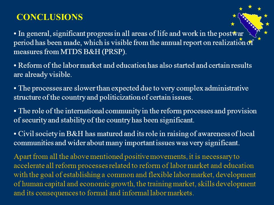 20 CONCLUSIONS In general, significant progress in all areas of life and work in the postwar period has been made, which is visible from the annual report on realization of measures from MTDS B&H (PRSP).